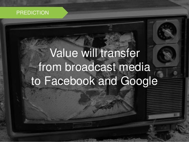 Value will transfer from broadcast media to Facebook and Google PREDICTION
