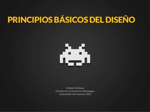 PRINCIPIOSBÁSICOSDELDISEÑO Vladimir Orellana Introducción al Diseño de Videojuegos Universidad Internaciones 2016