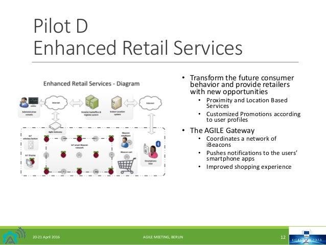 PilotD EnhancedRetailServices 20-21April2016 AGILEMEETING,BERLIN 12 • Transformthefutureconsumer behaviorandp...