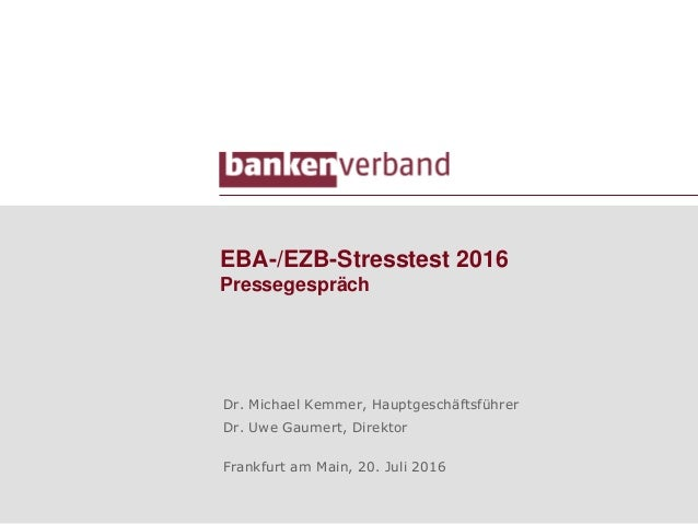 EBA-/EZB-Stresstest 2016 Pressegespräch Dr. Michael Kemmer, Hauptgeschäftsführer Dr. Uwe Gaumert, Direktor Frankfurt am Ma...