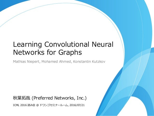 Learning Convolutional Neural Networks for Graphs Mathias Niepert, Mohamed Ahmed, Konstantin Kutzkov 秋葉拓哉 (Preferred Netwo...