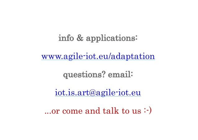 info & applications: www.agile-iot.eu/adaptation questions? email: iot.is.art@agile-iot.eu ...or come and talk to us :-)