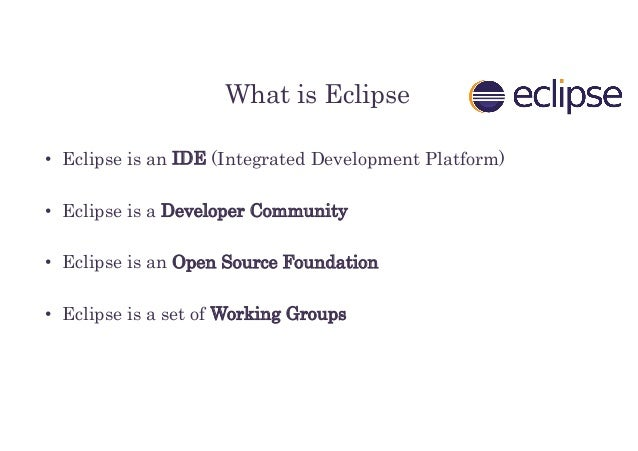 What is Eclipse • Eclipse is an IDE (Integrated Development Platform) • Eclipse is a Developer Community • Eclipse is an O...