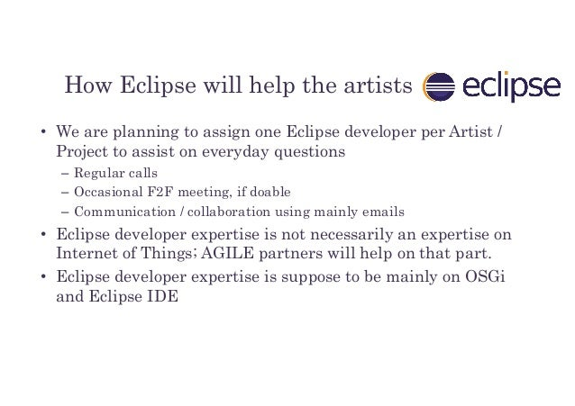 How Eclipse will help the artists • We are planning to assign one Eclipse developer per Artist / Project to assist on ever...