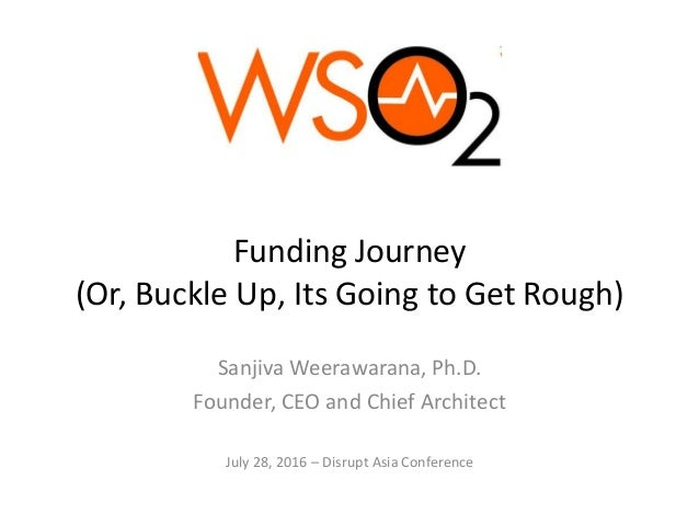 Funding Journey (Or, Buckle Up, Its Going to Get Rough) Sanjiva Weerawarana, Ph.D. Founder, CEO and Chief Architect July 2...