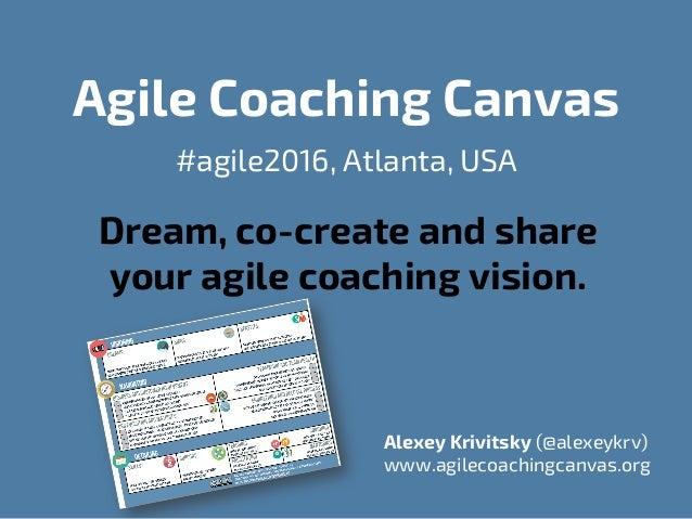 Agile Coaching Canvas #agile2016, Atlanta, USA Dream, co-create and share your agile coaching vision. Alexey Krivitsky (@a...