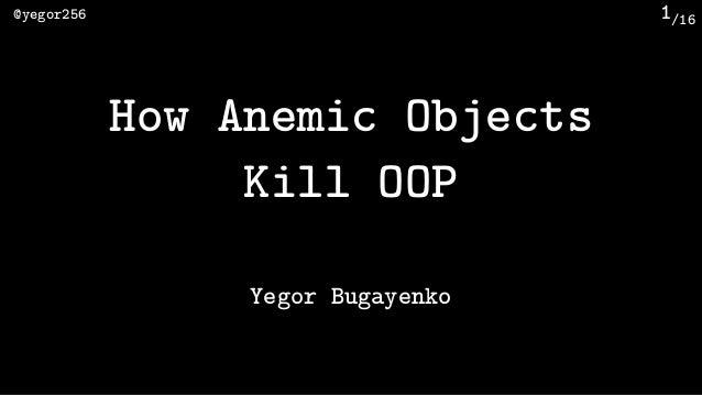 /16@yegor256 1 How Anemic Objects Kill OOP Yegor Bugayenko