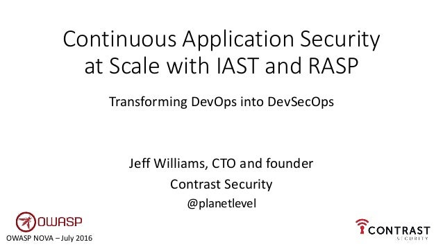 Continuous Application Security at Scale with IAST and RASP Transforming DevOps into DevSecOps Jeff Williams, CTO and foun...