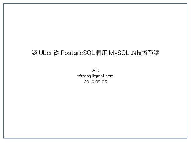 談 Uber 從 PostgreSQL 轉用 MySQL 的技術爭議 Ant yftzeng@gmail.com 2016-08-05