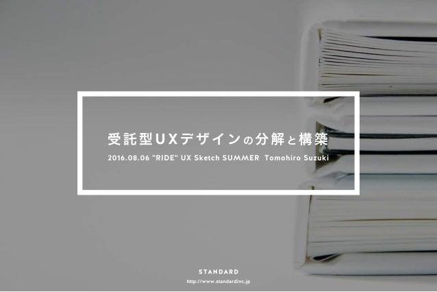 """http://www.standardinc.jp 受 託 型 U X デ ザ イ ン の 分 解 と 構 築 2016.08.06 """"RIDE"""" UX Sketch SUMMER Tomohiro Suzuki"""