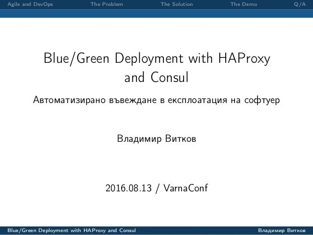 Agile and DevOps The Problem The Solution The Demo Q/A Blue/Green Deployment with HAProxy and Consul Автоматизирано въвежд...
