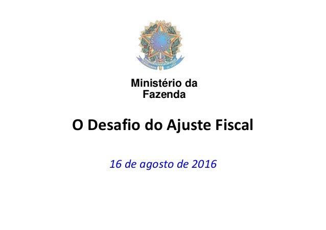 O Desafio do Ajuste Fiscal 16 de agosto de 2016 Ministério da Fazenda