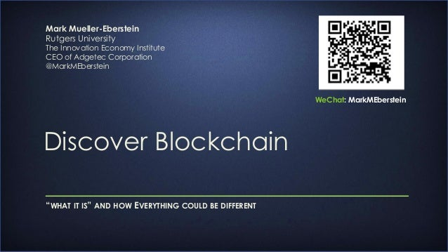 """Discover Blockchain """"WHAT IT IS"""" AND HOW EVERYTHING COULD BE DIFFERENT Mark Mueller-Eberstein Rutgers University The Innov..."""