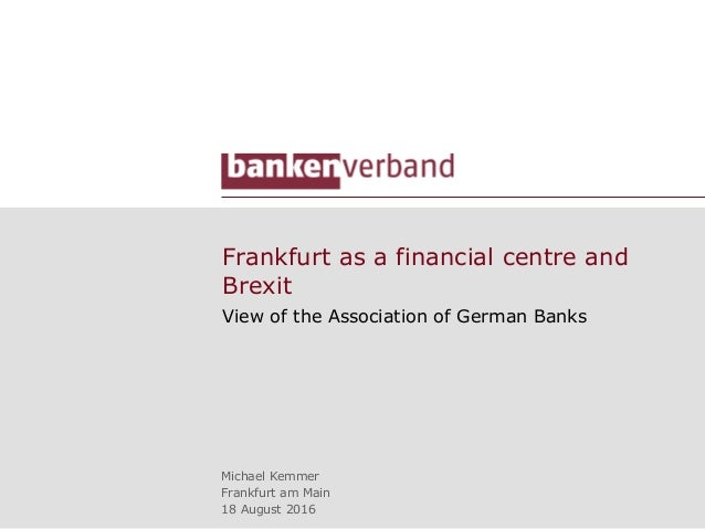 Frankfurt as a financial centre and Brexit View of the Association of German Banks Michael Kemmer Frankfurt am Main 18 Aug...