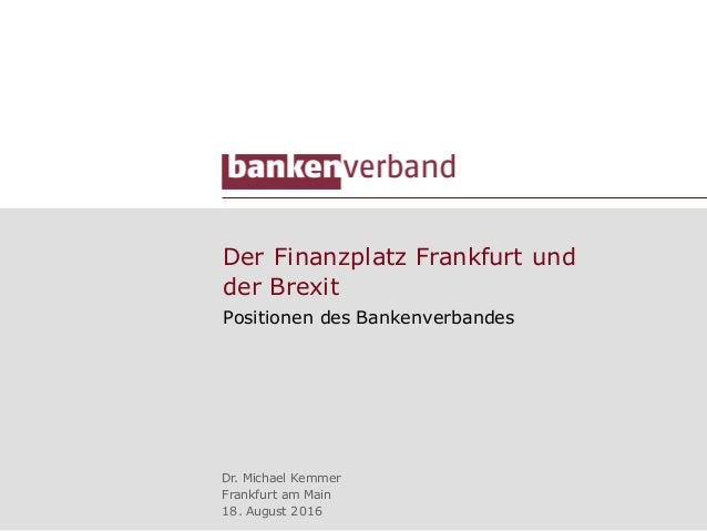Der Finanzplatz Frankfurt und der Brexit Positionen des Bankenverbandes Dr. Michael Kemmer Frankfurt am Main 18. August 20...