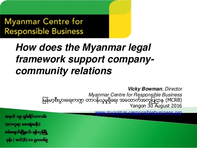 How does the Myanmar legal framework support company- community relations Vicky Bowman, Director Myanmar Centre for Respon...