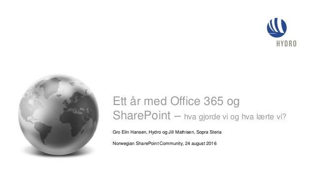 Gro Elin Hansen, Hydro og Jill Mathisen, Sopra Steria Norwegian SharePoint Community, 24 august 2016 Ett år med Office 365...