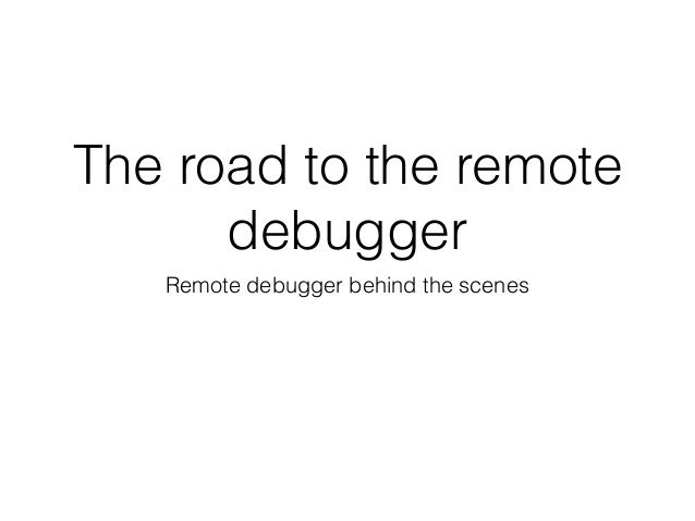 The road to the remote debugger Remote debugger behind the scenes