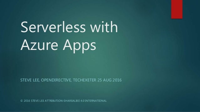 Serverless with Azure Apps STEVE LEE, OPENDIRECTIVE, TECHEXETER 25 AUG 2016 © 2016 STEVE LEE ATTRIBUTION-SHAREALIKE 4.0 IN...