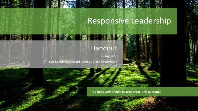 Responsive Leadership Handout 30-Aug-2016 Erik Korsvik Østergaard, Partner, Bloch&Østergaard Going to work should be nice,...