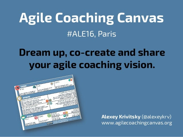 Agile Coaching Canvas #ALE16, Paris Dream up, co-create and share your agile coaching vision. Alexey Krivitsky (@alexeykrv...