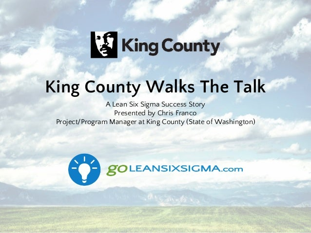 King County Walks The Talk A Lean Six Sigma Success Story Presented by Chris Franco Project/Program Manager at King County...