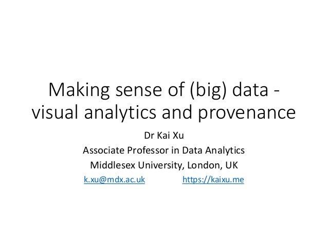 Making sense of (big) data - visual analytics and provenance Dr Kai Xu Associate Professor in Data Analytics Middlesex Uni...