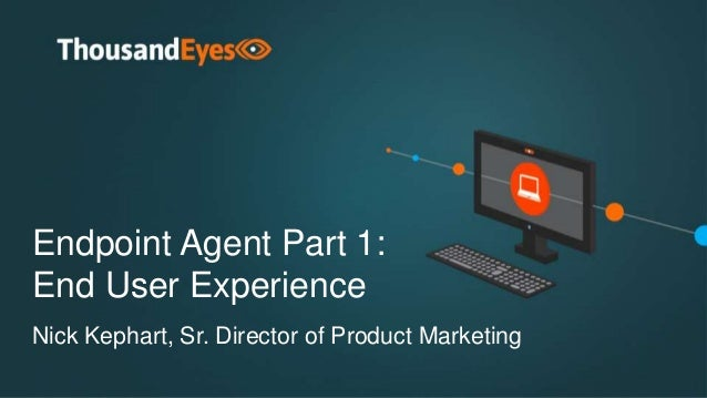 Endpoint Agent Part 1: End User Experience Nick Kephart, Sr. Director of Product Marketing