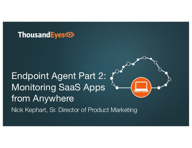 Endpoint Agent Part 2: Monitoring SaaS Apps from Anywhere Nick Kephart, Sr. Director of Product Marketing