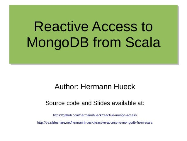 Reactive Access to MongoDB from Scala Reactive Access to MongoDB from Scala Author: Hermann Hueck Source code and Slides a...