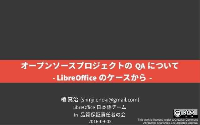 榎 真治 (shinji.enoki@gmail.com) LibreOffice 日本語チーム in 品質保証責任者の会 2016-09-02 This work is licensed under a Creative Commons At...