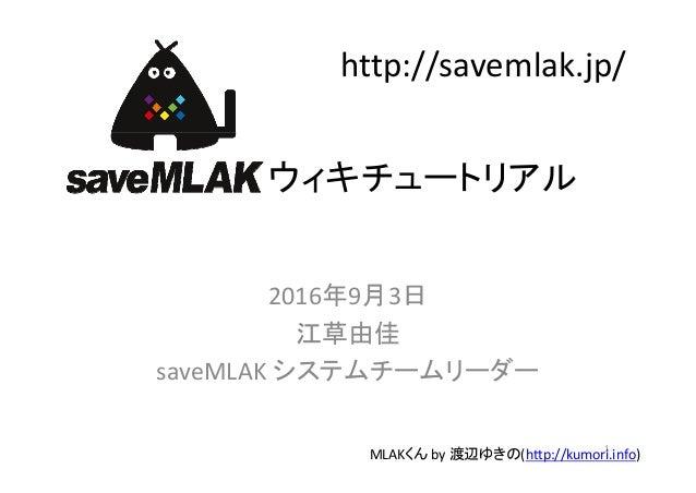 ウィキチュートリアル 2016年9月3日 江草由佳 saveMLAK システムチームリーダー 1 MLAKくん by渡辺ゆきの(http://kumori.info) http://savemlak.jp/