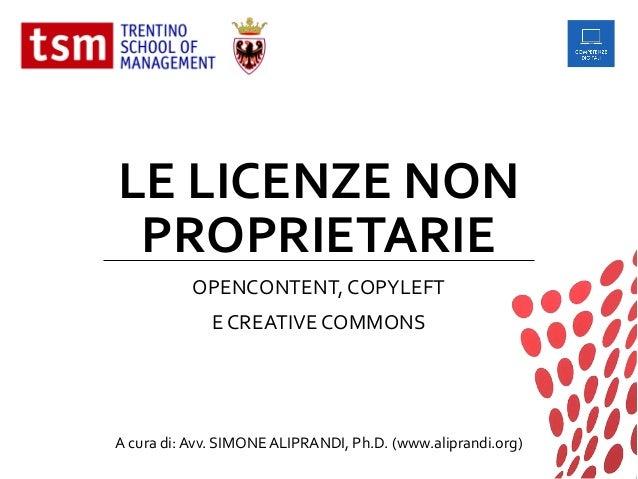 LE LICENZE NON PROPRIETARIE OPENCONTENT, COPYLEFT E CREATIVE COMMONS A cura di:Avv. SIMONEALIPRANDI, Ph.D. (www.aliprandi....