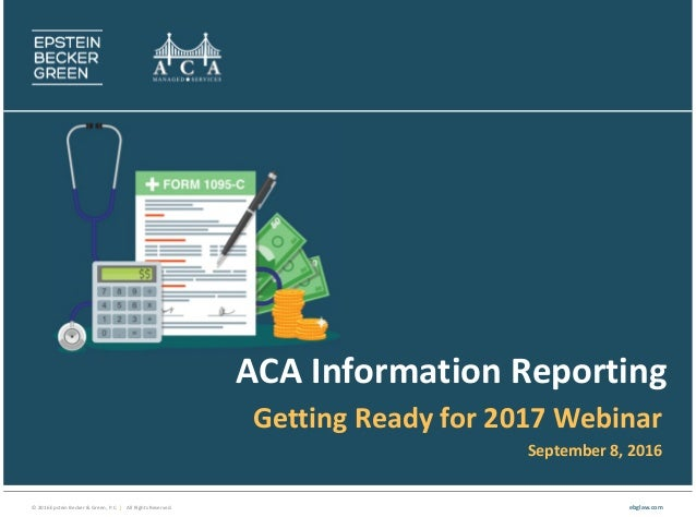 © 2016 Epstein Becker & Green, P.C. | All Rights Reserved. ebglaw.com ACA Information Reporting Getting Ready for 2017 Web...
