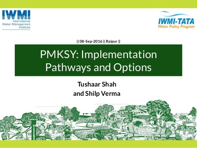 PMKSY: Implementation Pathways and Options Tushaar Shah and Shilp Verma || 08-Sep-2016 || Raipur ||