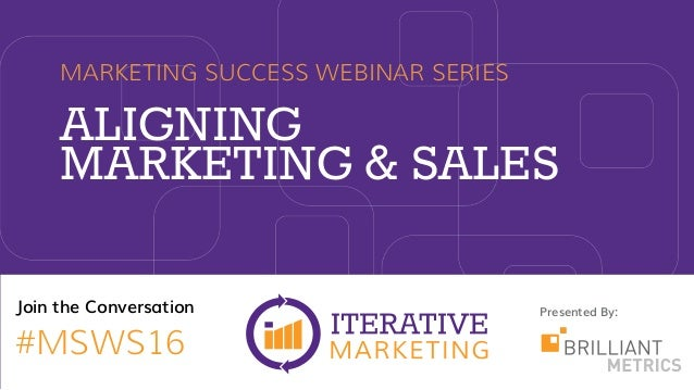 Presented By:Join the Conversation #MSWS16 ALIGNING MARKETING & SALES MARKETING SUCCESS WEBINAR SERIES