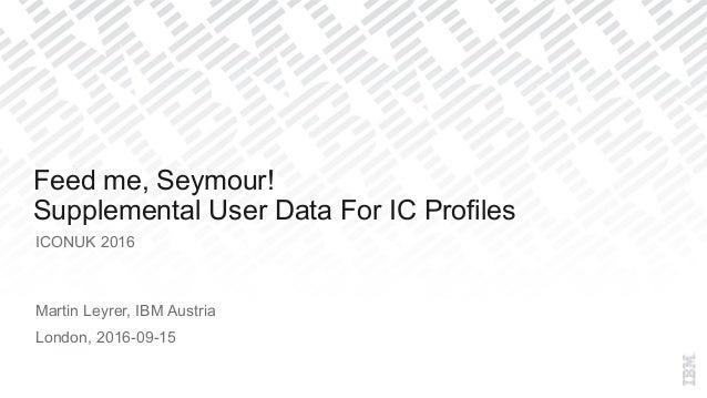 ICONUK 2016 Martin Leyrer, IBM Austria London, 2016-09-15 Feed me, Seymour! Supplemental User Data For IC Profiles