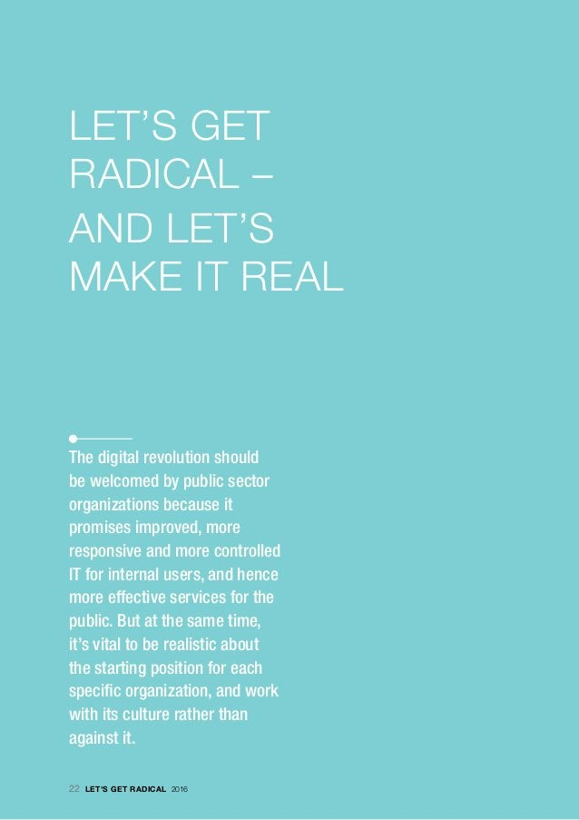 · LET'S GET RADICAL – AND LET'S MAKE IT REAL The digital revolution should be welcomed by public sector organizations beca...
