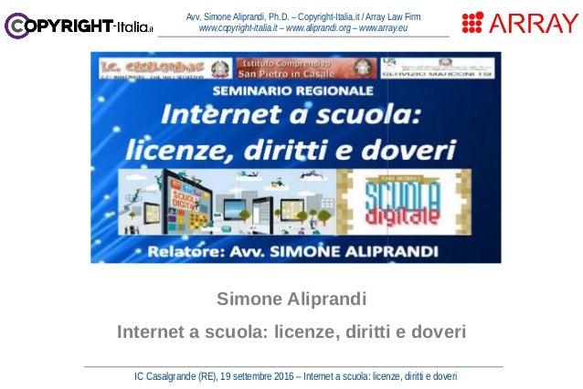 IC Casalgrande (RE), 19 settembre 2016 – Internet a scuola: licenze, diritti e doveri Avv. Simone Aliprandi, Ph.D. – Copyr...