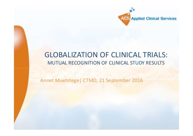 GLOBALIZATION OF CLINICAL TRIALS: MUTUAL RECOGNITION OF CLINICAL STUDY RESULTS Annet Muetstege| CTMD, 21 September 2016