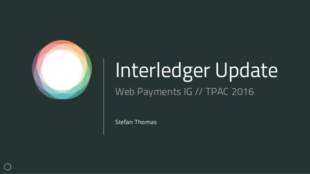 Interledger Update Stefan Thomas Web Payments IG // TPAC 2016