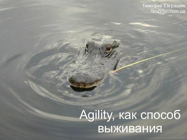 Agility, как способ выживания Тимофей Евграшин tim@tim.com.ua