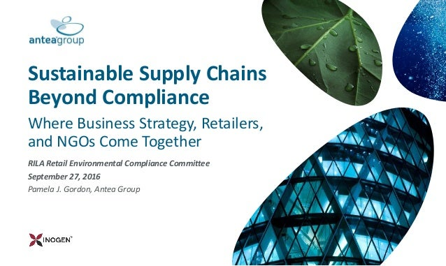 RILA Retail Environmental Compliance Committee September 27, 2016 Pamela J. Gordon, Antea Group Sustainable Supply Chains ...