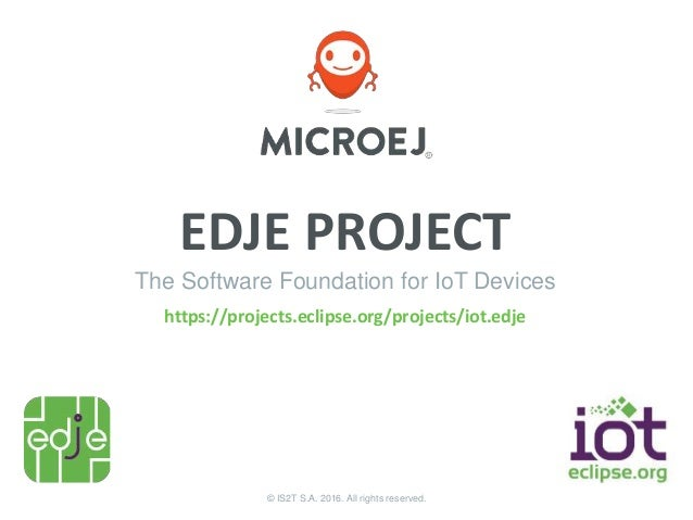 © IS2T S.A. 2016. All rights reserved. EDJE PROJECT The Software Foundation for IoT Devices https://projects.eclipse.org/p...