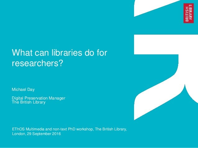 What can libraries do for researchers? Michael Day Digital Preservation Manager The British Library EThOS Multimedia and n...