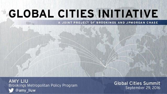 GLOBAL CITIES INITIATIVE A J O I N T P R OJ ECT O F B R O O K I N GS A N D J P M O R GA N C H AS E AMY LIU Brookings Metro...
