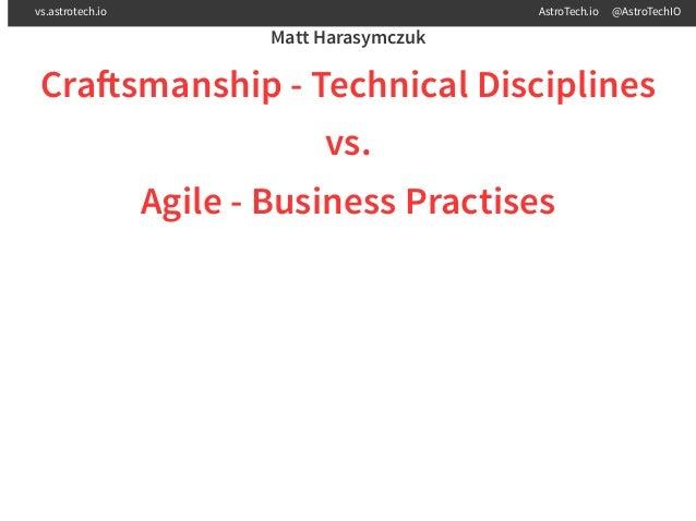 Matt Harasymczuk Cra smanship - Technical Disciplines vs. Agile - Business Practises vs.astrotech.io AstroTech.io @AstroTe...