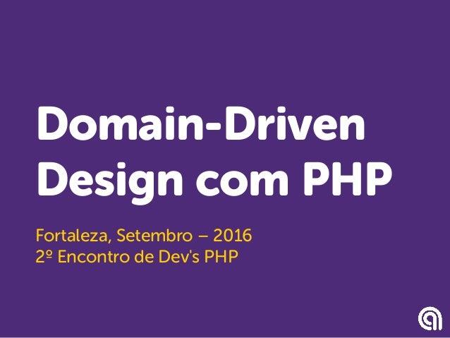Domain-Driven Design com PHP Fortaleza, Setembro – 2016 2º Encontro de Dev's PHP