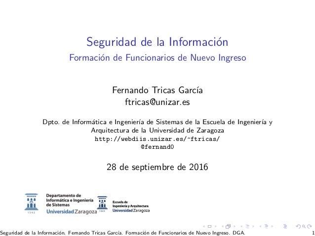 Seguridad de la Informaci´on Formaci´on de Funcionarios de Nuevo Ingreso Fernando Tricas Garc´ıa ftricas@unizar.es Dpto. d...