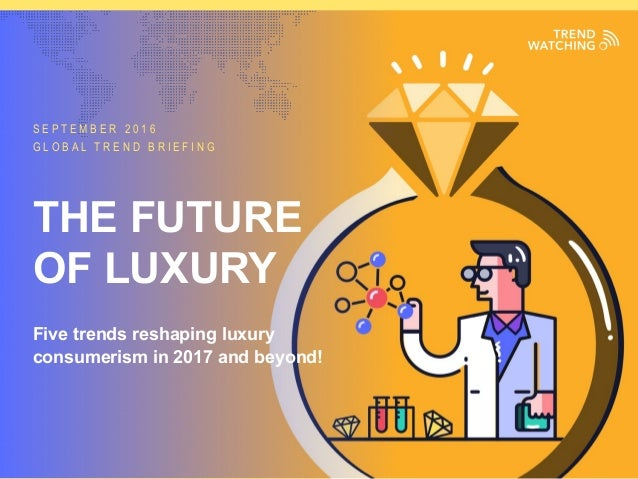 GLOBAL TREND BRIEFING · SEPTEMBER 2016 | THE FUTURE OF LUXURY: PPT EDITION S E P T E M B E R 2 0 1 6 G L O B A L T R E N D...